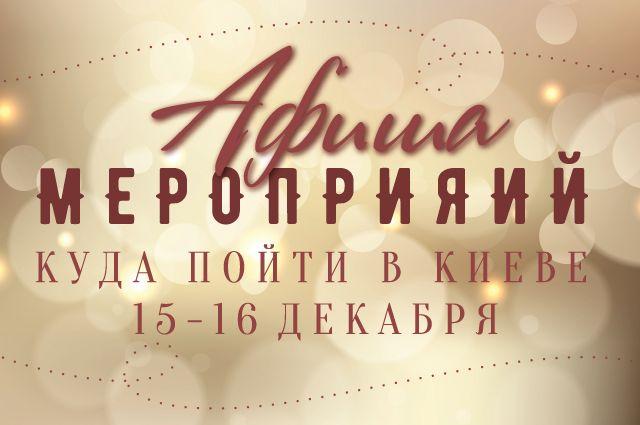 Афиша мероприятий на 15-16 декабря: куда пойти в Киеве на выходных